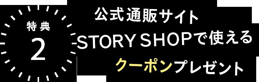 特典2 公式通販サイトSTORY SHOPで使えるクーポンプレゼント